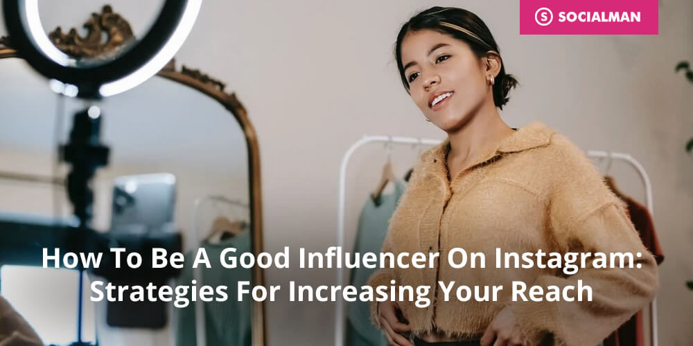 How To Be A Good Influencer On Instagram: Strategies For Increasing Your Reach